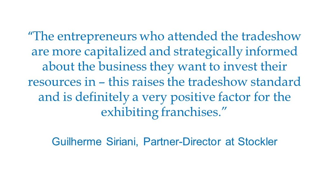 """The entrepreneurs who attended the tradeshow are more capitalized and strategically informed about the business they want to invest their resources in – this raises the tradeshow standard and is definitely a very positive factor for the exhibiting franchises."" Guilherme Siriani, Partner-Director at Stockler"