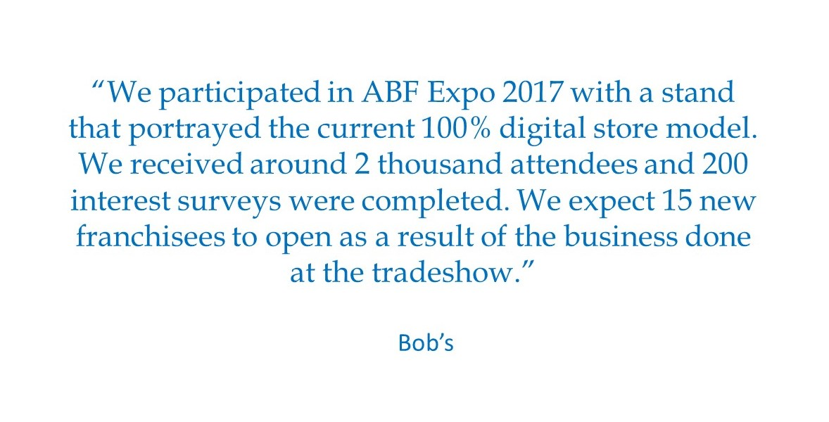 """We participated in ABF Expo 2017 with a stand that portrayed the current 100% digital store model. We received around 2 thousand attendees and 200 interest surveys were completed. We expect 15 new franchisees to open as a result of the business done at the tradeshow.""  Bob's"