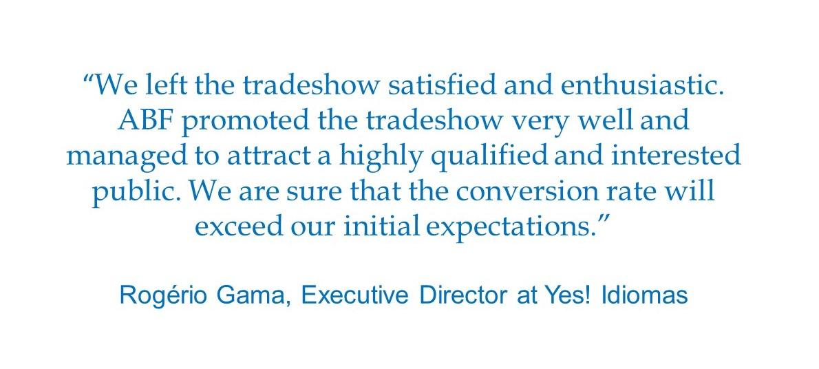 """We left the tradeshow satisfied and enthusiastic. ABF promoted the tradeshow very well and managed to attract a highly qualified and interested public. We are sure that the conversion rate will exceed our initial expectations."" Rogério Gama, Executive Director at Yes! Idiomas"